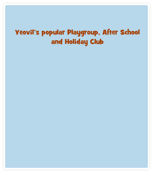 Yeovil's popular Playgroup, After School and Holiday Club